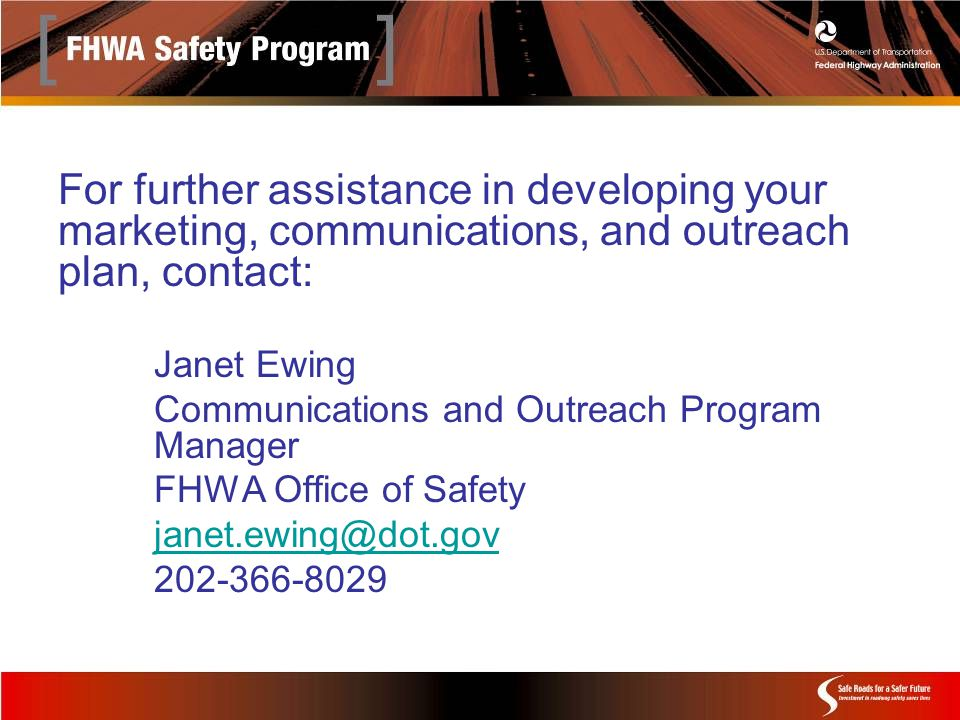 For further assistance in developing your marketing, communications, and outreach plan, contact: Janet Ewing Communications and Outreach Program Manager FHWA Office of Safety janet.ewing@dot.gov 202-366-8029