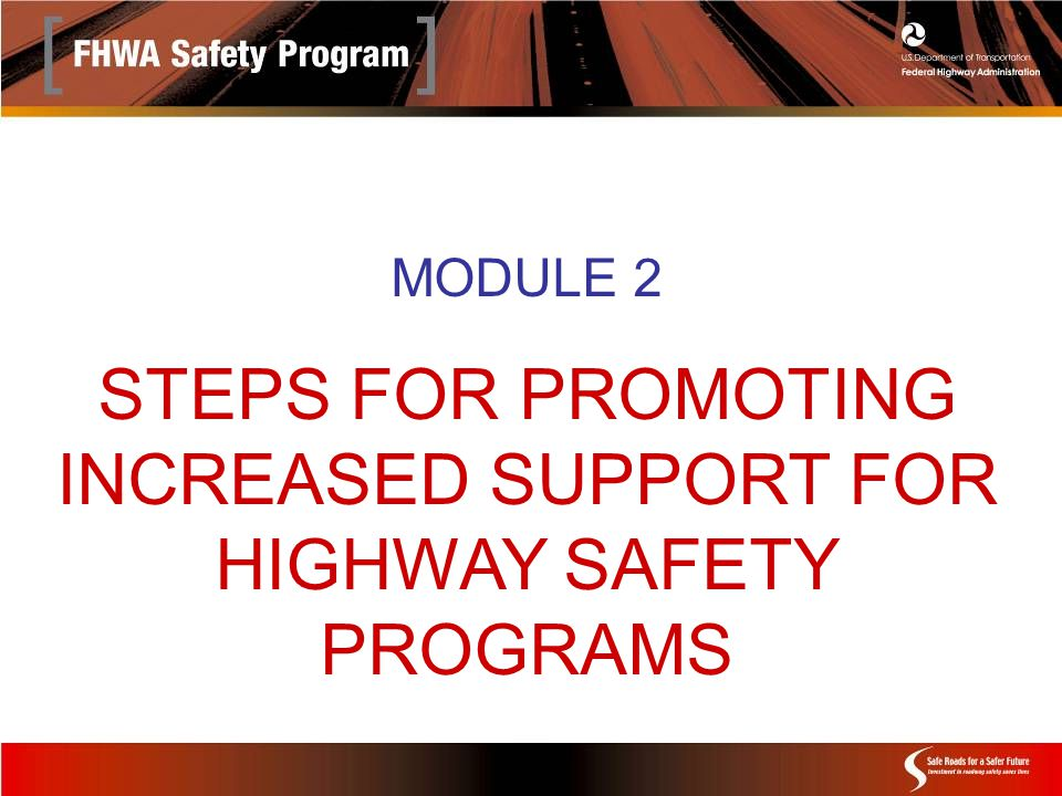 MODULE 2 STEPS FOR PROMOTING INCREASED SUPPORT FOR HIGHWAY SAFETY PROGRAMS
