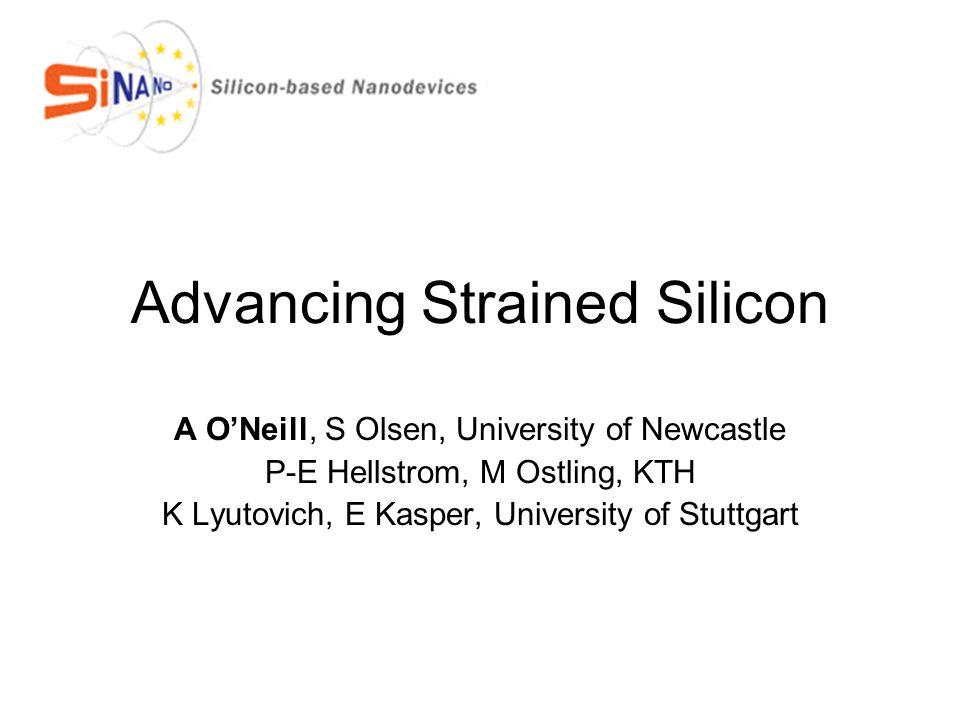 Advancing Strained Silicon A O'Neill, S Olsen, University of Newcastle P-E Hellstrom, M Ostling, KTH K Lyutovich, E Kasper, University of Stuttgart