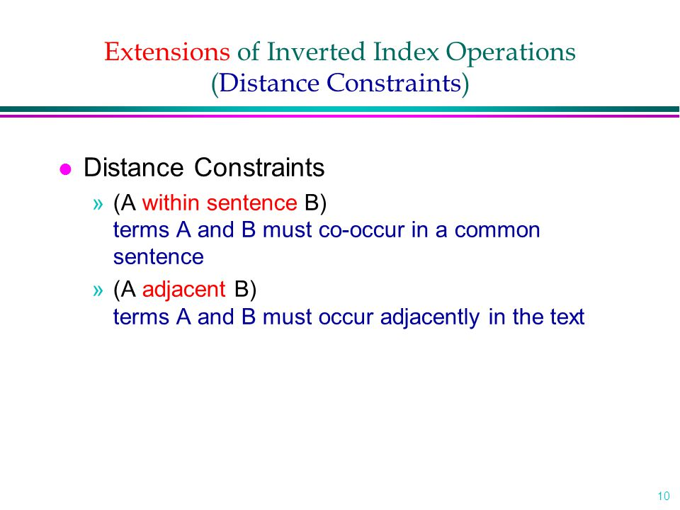 10 Extensions of Inverted Index Operations (Distance Constraints) l Distance Constraints »(A within sentence B) terms A and B must co-occur in a common sentence »(A adjacent B) terms A and B must occur adjacently in the text