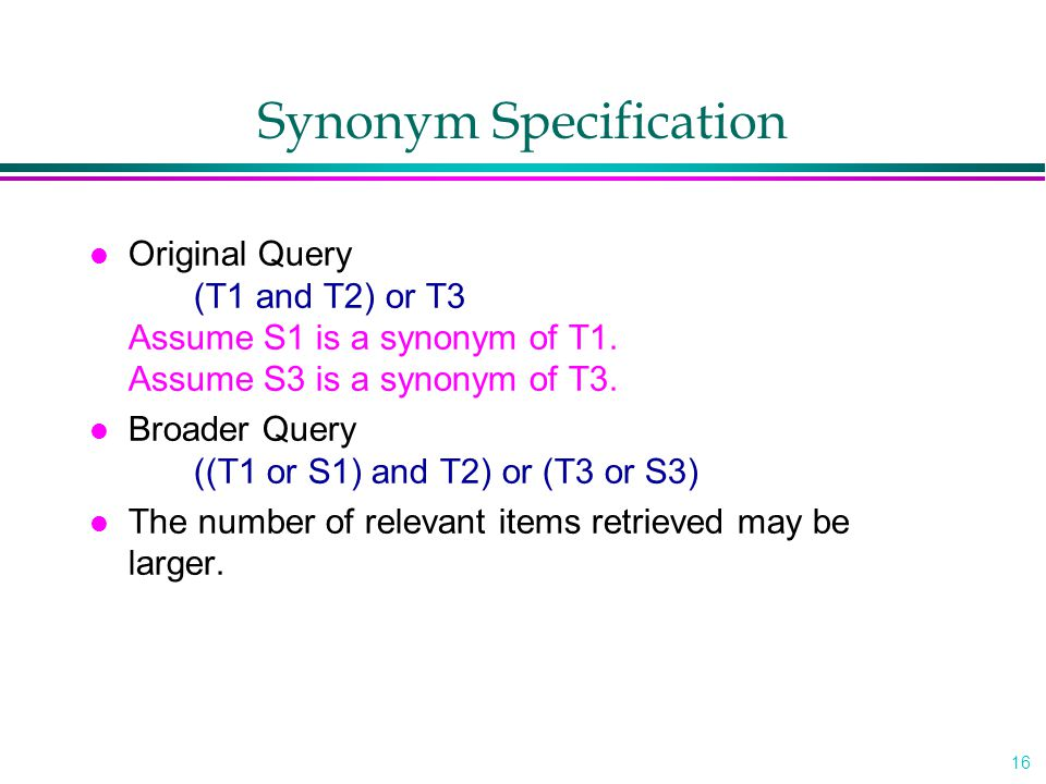 16 Synonym Specification l Original Query (T1 and T2) or T3 Assume S1 is a synonym of T1. Assume S3 is a synonym of T3. l Broader Query ((T1 or S1) an