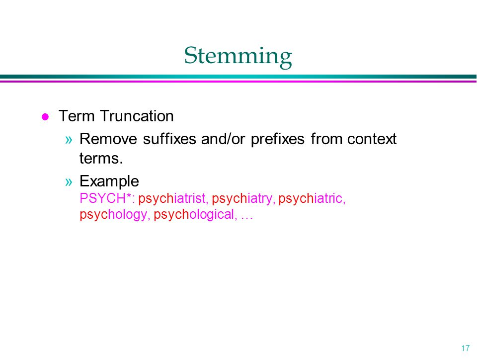 17 Stemming l Term Truncation »Remove suffixes and/or prefixes from context terms. »Example PSYCH*: psychiatrist, psychiatry, psychiatric, psychology,
