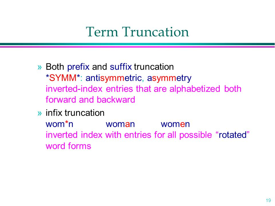 19 Term Truncation »Both prefix and suffix truncation *SYMM*: antisymmetric, asymmetry inverted-index entries that are alphabetized both forward and backward »infix truncation wom*nwomanwomen inverted index with entries for all possible rotated word forms