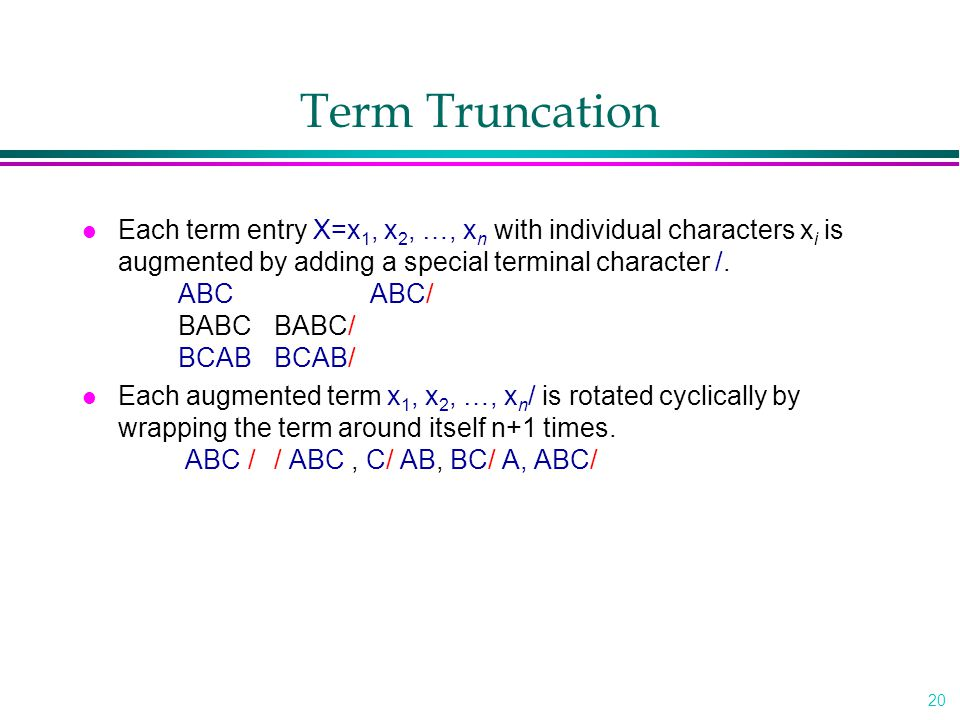 20 Term Truncation l Each term entry X=x 1, x 2, …, x n with individual characters x i is augmented by adding a special terminal character /.