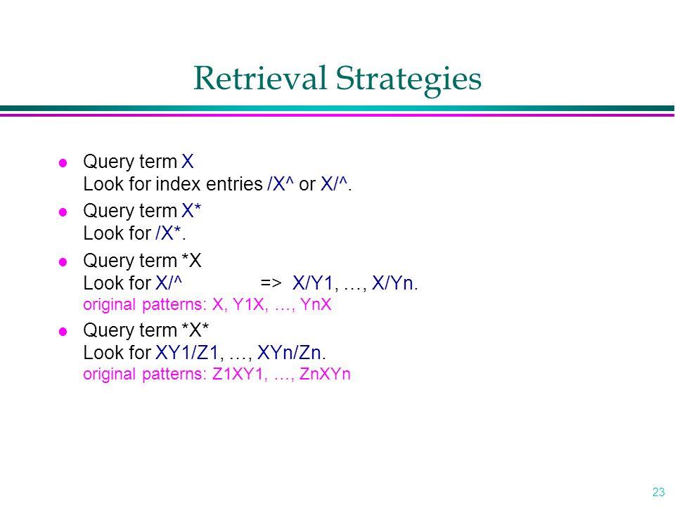 23 Retrieval Strategies l Query term X Look for index entries /X^ or X/^. l Query term X* Look for /X*. l Query term *X Look for X/^=> X/Y1, …, X/Yn.