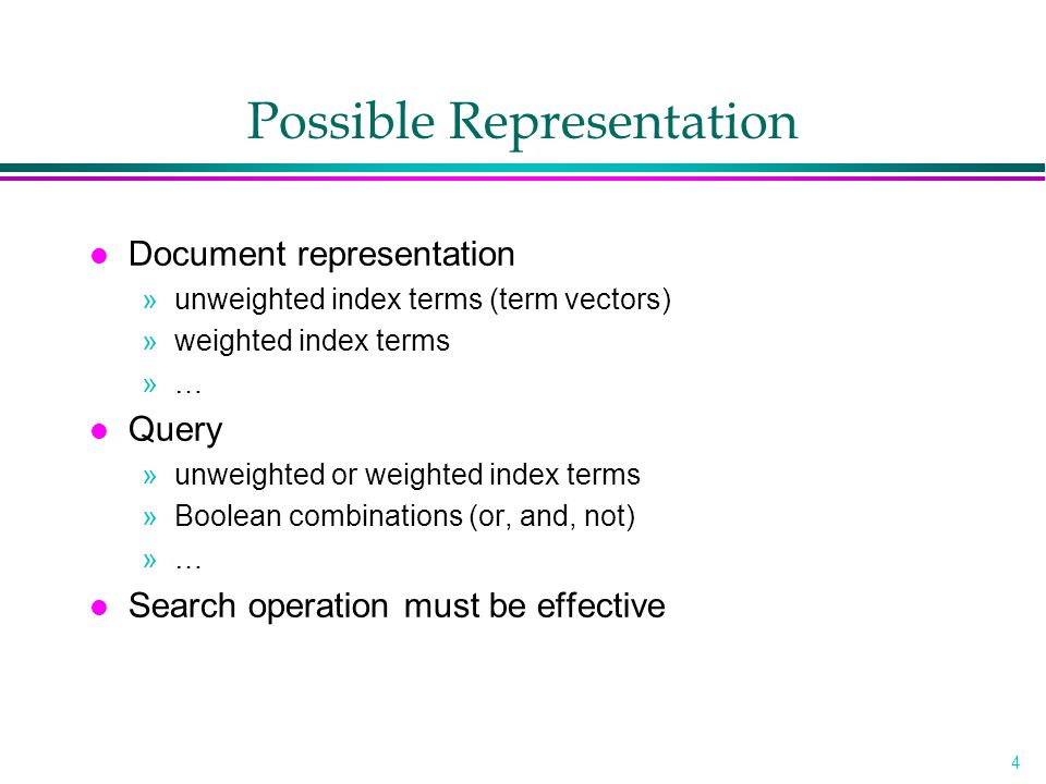 4 Possible Representation l Document representation »unweighted index terms (term vectors) »weighted index terms »… l Query »unweighted or weighted in