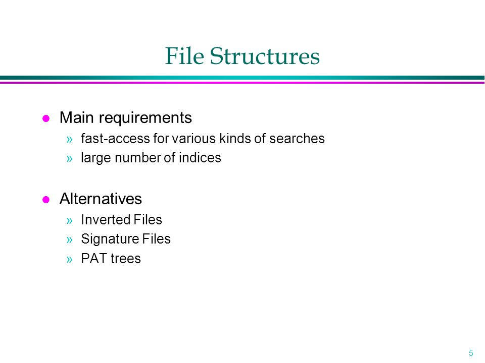 5 File Structures l Main requirements »fast-access for various kinds of searches »large number of indices l Alternatives »Inverted Files »Signature Files »PAT trees