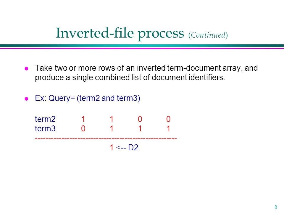 8 Inverted-file process ( Continued ) l Take two or more rows of an inverted term-document array, and produce a single combined list of document identifiers.