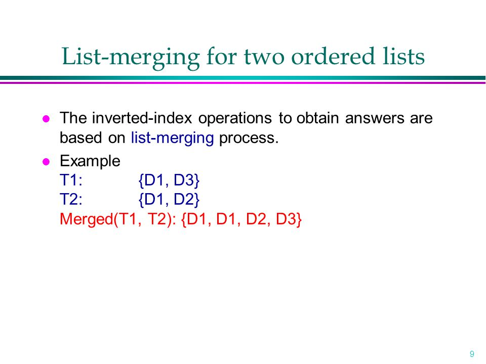 9 List-merging for two ordered lists l The inverted-index operations to obtain answers are based on list-merging process. l Example T1:{D1, D3} T2:{D1