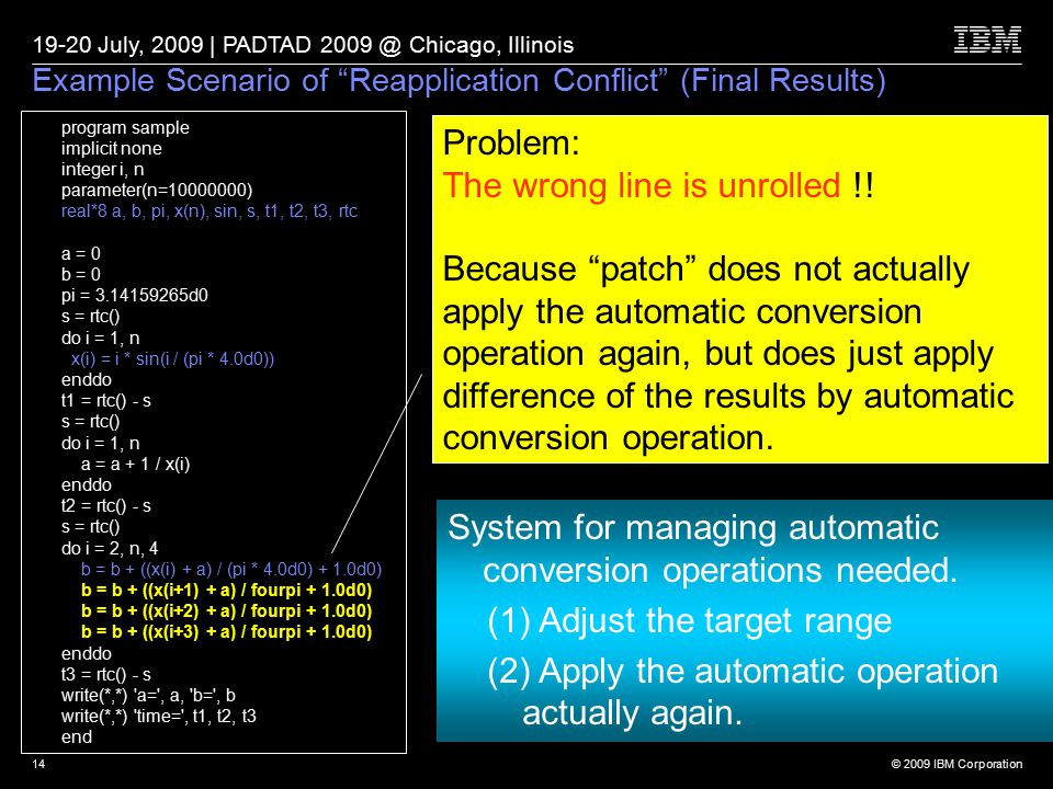 © 2009 IBM Corporation 19-20 July, 2009 | PADTAD 2009 @ Chicago, Illinois 14 Example Scenario of Reapplication Conflict (Final Results) program sample implicit none integer i, n parameter(n=10000000) real*8 a, b, pi, x(n), sin, s, t1, t2, t3, rtc a = 0 b = 0 pi = 3.14159265d0 s = rtc() do i = 1, n x(i) = i * sin(i / (pi * 4.0d0)) enddo t1 = rtc() - s s = rtc() do i = 1, n a = a + 1 / x(i) enddo t2 = rtc() - s s = rtc() do i = 2, n, 4 b = b + ((x(i) + a) / (pi * 4.0d0) + 1.0d0) b = b + ((x(i+1) + a) / fourpi + 1.0d0) b = b + ((x(i+2) + a) / fourpi + 1.0d0) b = b + ((x(i+3) + a) / fourpi + 1.0d0) enddo t3 = rtc() - s write(*,*) a= , a, b= , b write(*,*) time= , t1, t2, t3 end Problem: The wrong line is unrolled !.