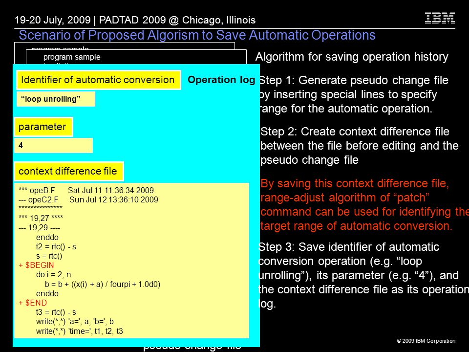 © 2009 IBM Corporation 19-20 July, 2009 | PADTAD 2009 @ Chicago, Illinois 16 Scenario of Proposed Algorism to Save Automatic Operations program sample implicit none integer i, n parameter(n=10000000) real*8 a, b, pi, fourpi, x(n), sin, s, t1, t2, t3, rtc a = 0 b = 0 pi = 3.14159265d0 s = rtc() fourpi = pi * 4.0d0 do i = 1, n x(i) = i * sin(i / fourpi) enddo t1 = rtc() - s s = rtc() do i = 1, n a = a + 1.0d0 / x(i) enddo t2 = rtc() - s s = rtc() do i = 2, n b = b + ((x(i) + a) / fourpi + 1.0d0) enddo t3 = rtc() - s write(*,*) a= , a, b= , b write(*,*) time= , t1, t2, t3 end Algorithm for saving operation history program sample implicit none integer i, n parameter(n=10000000) real*8 a, b, pi, fourpi, x(n), sin, s, t1, t2, t3, rtc a = 0 b = 0 pi = 3.14159265d0 s = rtc() fourpi = pi * 4.0d0 do i = 1, n x(i) = i * sin(i / fourpi) enddo t1 = rtc() - s s = rtc() do i = 1, n a = a + 1.0d0 / x(i) enddo t2 = rtc() - s s = rtc() $BEGIN do i = 2, n b = b + ((x(i) + a) / fourpi + 1.0d0) enddo $END t3 = rtc() - s write(*,*) a= , a, b= , b write(*,*) time= , t1, t2, t3 end pseudo change file Step 1: Generate pseudo change file by inserting special lines to specify range for the automatic operation.