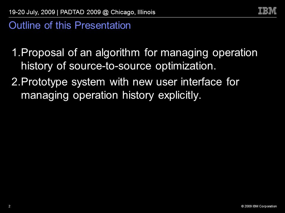 © 2009 IBM Corporation 19-20 July, 2009 | PADTAD 2009 @ Chicago, Illinois 2 Outline of this Presentation 1.Proposal of an algorithm for managing operation history of source-to-source optimization.