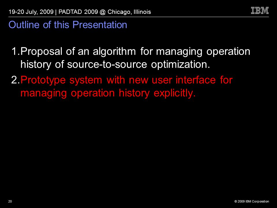 © 2009 IBM Corporation 19-20 July, 2009 | PADTAD 2009 @ Chicago, Illinois 20 Outline of this Presentation 1.Proposal of an algorithm for managing operation history of source-to-source optimization.