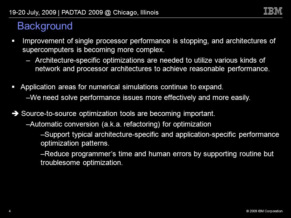 © 2009 IBM Corporation 19-20 July, 2009 | PADTAD 2009 @ Chicago, Illinois 4 Background  Improvement of single processor performance is stopping, and architectures of supercomputers is becoming more complex.