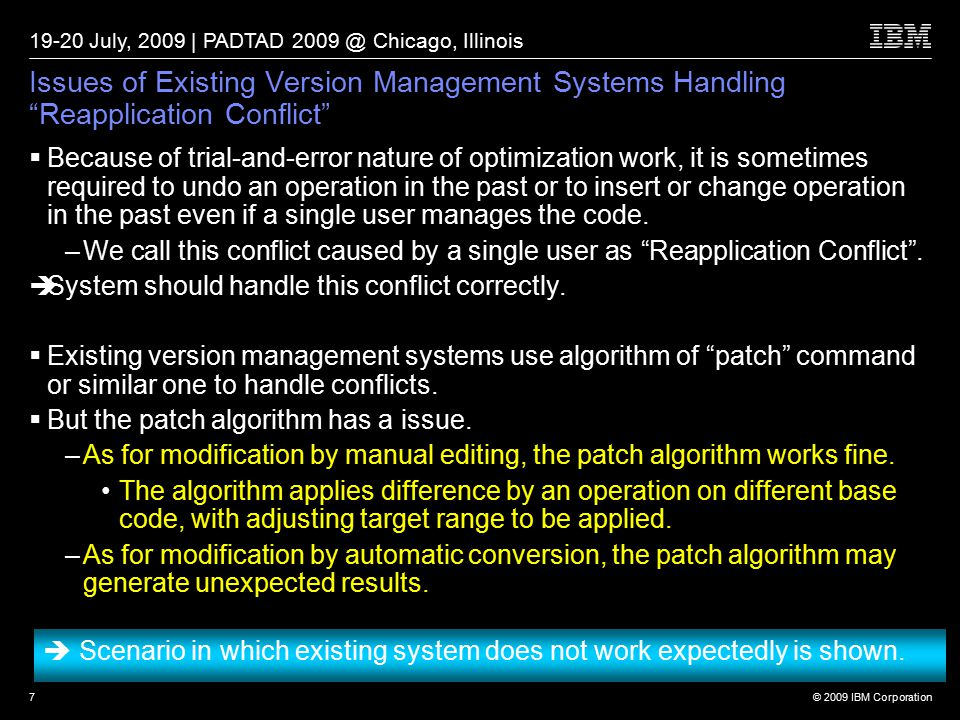 © 2009 IBM Corporation 19-20 July, 2009 | PADTAD 2009 @ Chicago, Illinois 7 Issues of Existing Version Management Systems Handling Reapplication Conflict  Because of trial-and-error nature of optimization work, it is sometimes required to undo an operation in the past or to insert or change operation in the past even if a single user manages the code.