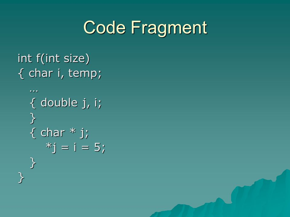 Code Fragment int f(int size) { char i, temp; … { double j, i; { double j, i; } { char * j; { char * j; *j = i = 5; *j = i = 5; }}