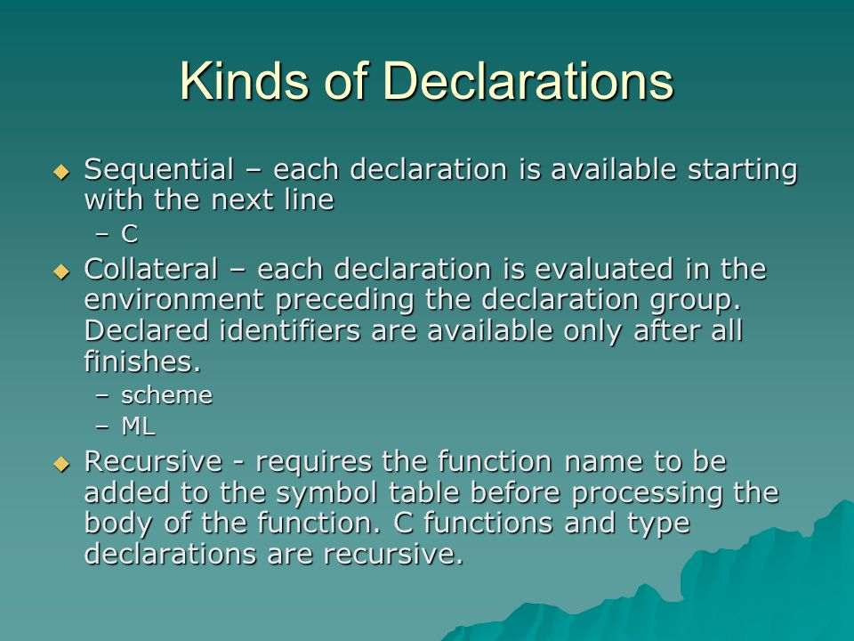 Kinds of Declarations  Sequential – each declaration is available starting with the next line –C  Collateral – each declaration is evaluated in the environment preceding the declaration group.