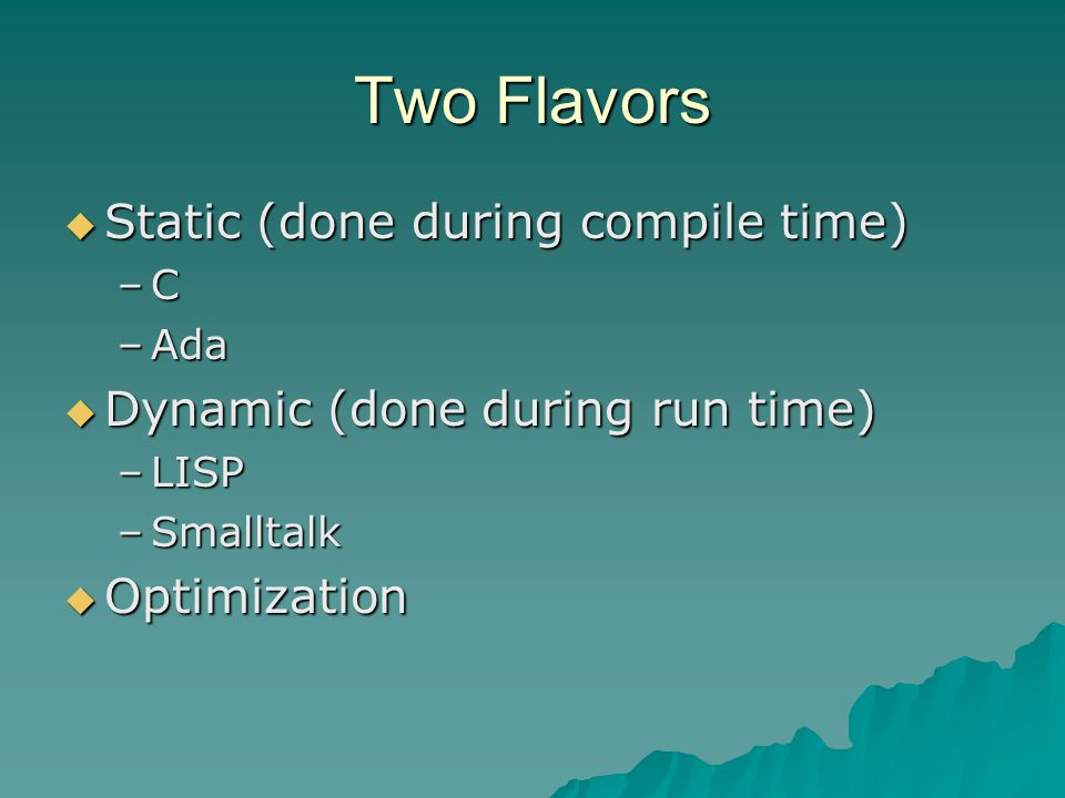 Two Flavors  Static (done during compile time) –C –Ada  Dynamic (done during run time) –LISP –Smalltalk  Optimization