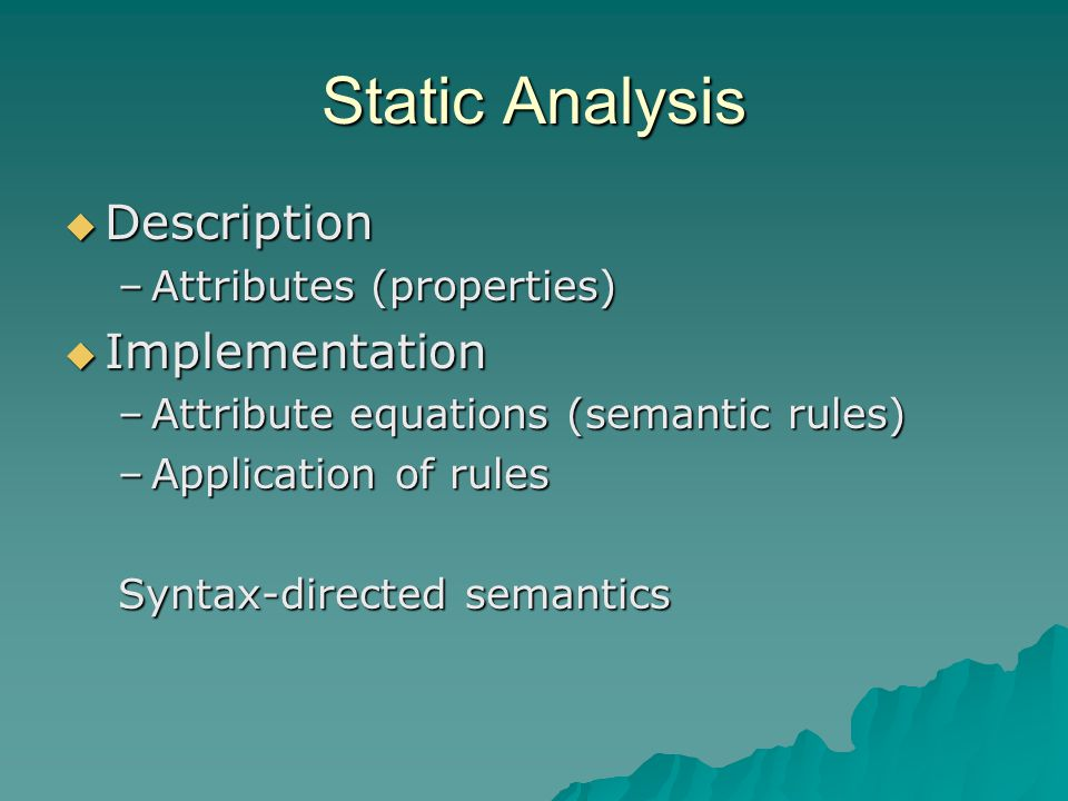 Static Analysis  Description –Attributes (properties)  Implementation –Attribute equations (semantic rules) –Application of rules Syntax-directed semantics