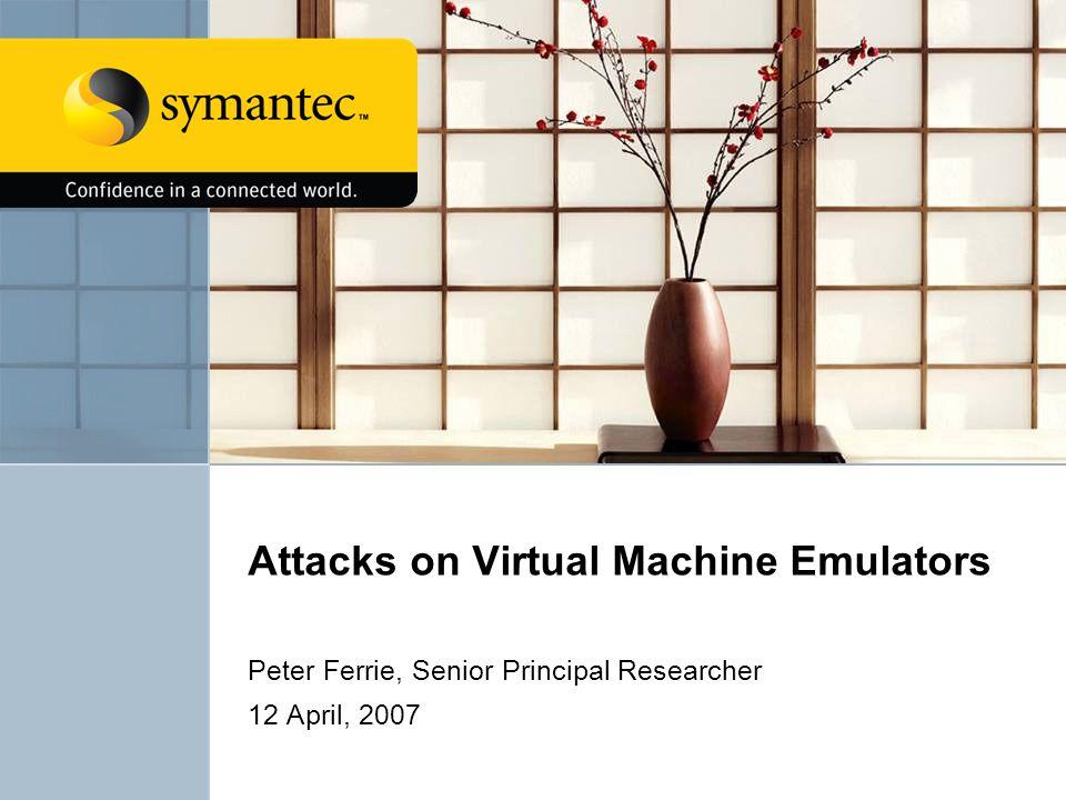 Attacks on Virtual Machine Emulators Peter Ferrie, Senior Principal Researcher 12 April, 2007