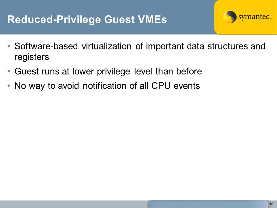10 Reduced-Privilege Guest VMEs Software-based virtualization of important data structures and registers Guest runs at lower privilege level than before No way to avoid notification of all CPU events