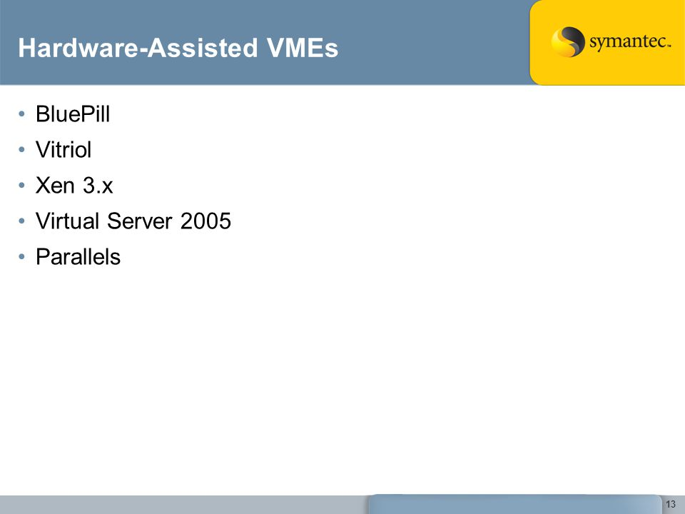 13 Hardware-Assisted VMEs BluePill Vitriol Xen 3.x Virtual Server 2005 Parallels