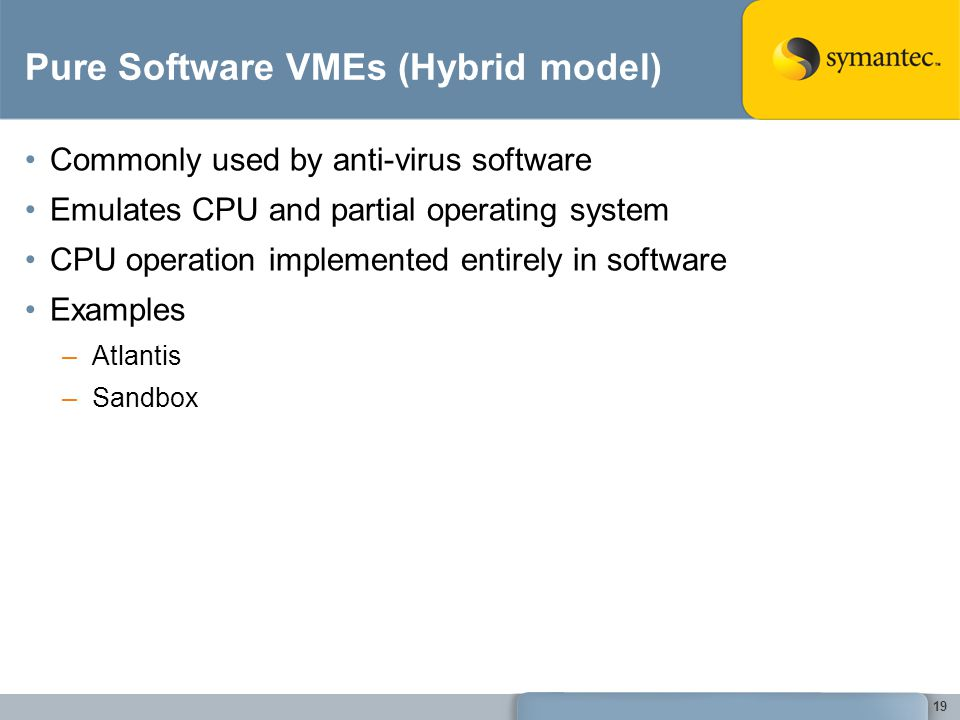 19 Pure Software VMEs (Hybrid model) Commonly used by anti-virus software Emulates CPU and partial operating system CPU operation implemented entirely in software Examples –Atlantis –Sandbox