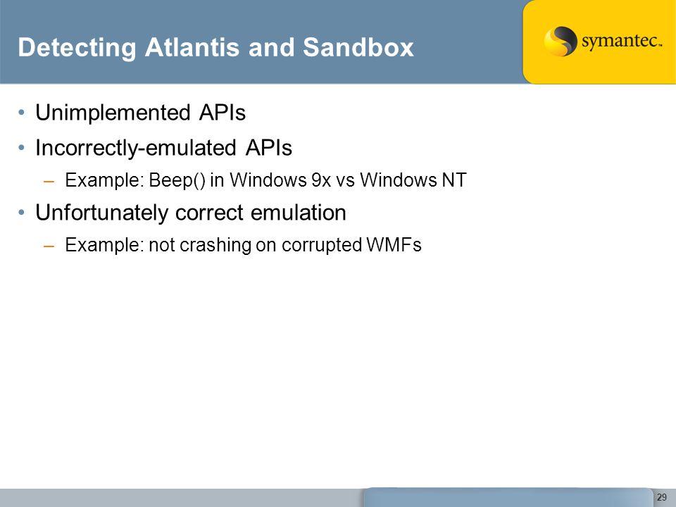 29 Detecting Atlantis and Sandbox Unimplemented APIs Incorrectly-emulated APIs –Example: Beep() in Windows 9x vs Windows NT Unfortunately correct emulation –Example: not crashing on corrupted WMFs