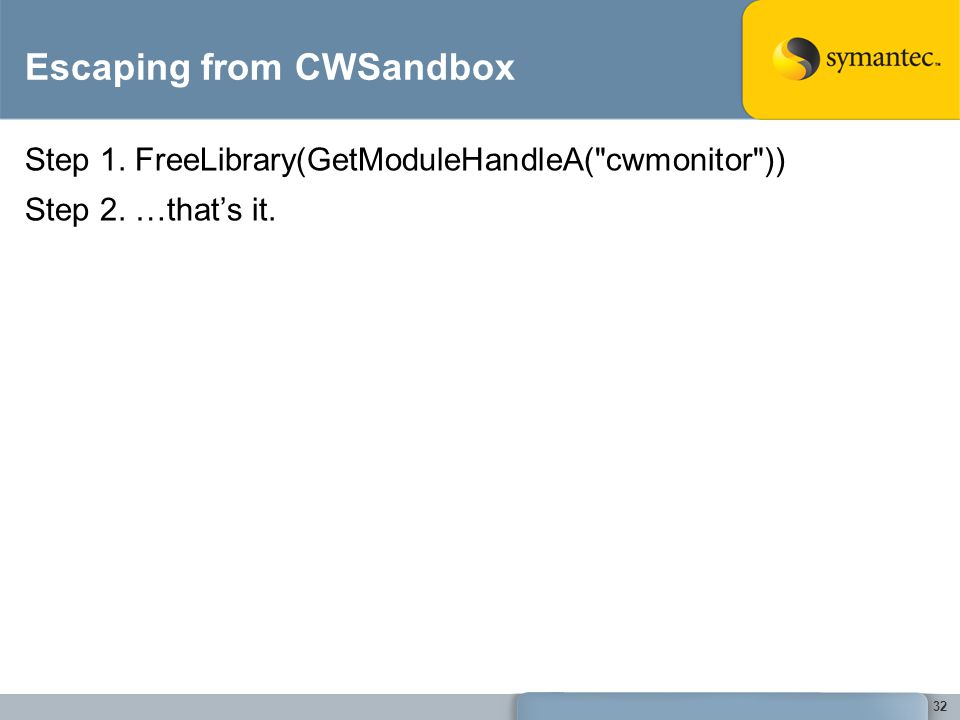 32 Escaping from CWSandbox Step 1. FreeLibrary(GetModuleHandleA( cwmonitor )) Step 2. …that's it.