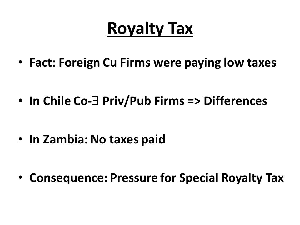 Royalty Tax Fact: Foreign Cu Firms were paying low taxes In Chile Co-  Priv/Pub Firms => Differences In Zambia: No taxes paid Consequence: Pressure