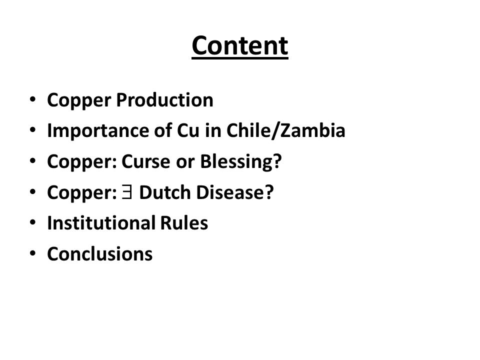 Content Copper Production Importance of Cu in Chile/Zambia Copper: Curse or Blessing? Copper:  Dutch Disease? Institutional Rules Conclusions