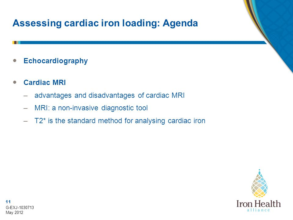 11 G-EXJ-1030713 May 2012 Assessing cardiac iron loading: Agenda ● Echocardiography ● Cardiac MRI –advantages and disadvantages of cardiac MRI –MRI: a