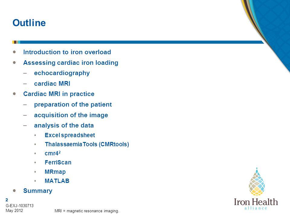 2 G-EXJ-1030713 May 2012 Outline ● Introduction to iron overload ● Assessing cardiac iron loading –echocardiography –cardiac MRI ● Cardiac MRI in prac