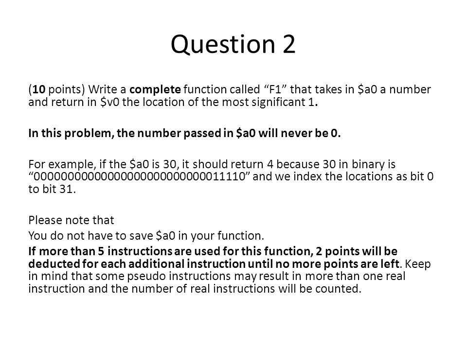 Question 2 (10 points) Write a complete function called F1 that takes in $a0 a number and return in $v0 the location of the most significant 1.