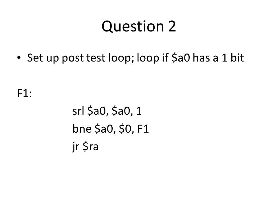 Question 2 Set up post test loop; loop if $a0 has a 1 bit F1: srl $a0, $a0, 1 bne $a0, $0, F1 jr $ra
