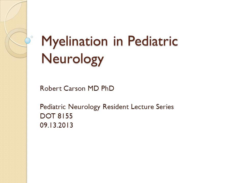 Myelination in Pediatric Neurology Robert Carson MD PhD Pediatric Neurology Resident Lecture Series DOT 8155 09.13.2013