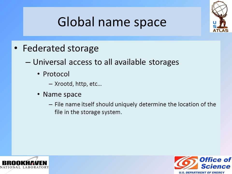 Global name space Federated storage – Universal access to all available storages Protocol – Xrootd, http, etc… Name space – File name itself should uniquely determine the location of the file in the storage system.