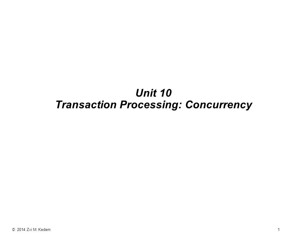 © 2014 Zvi M. Kedem 1 Unit 10 Transaction Processing: Concurrency