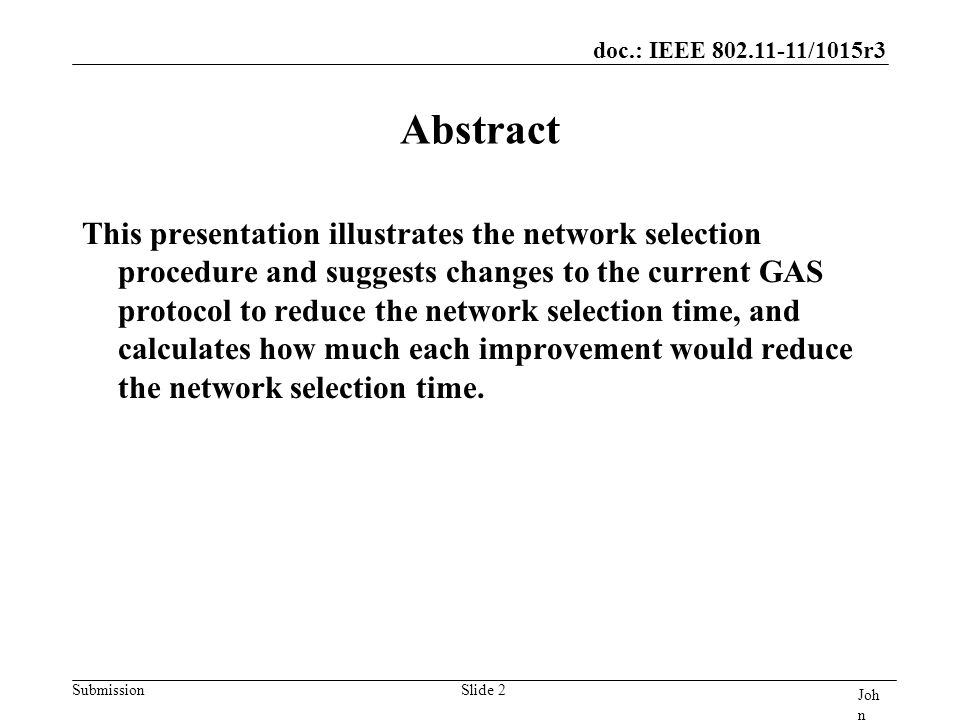 doc.: IEEE 802.11-11/1015r3 Submission Joh n Doe, Som e Co mpa ny Slide 2 Abstract This presentation illustrates the network selection procedure and suggests changes to the current GAS protocol to reduce the network selection time, and calculates how much each improvement would reduce the network selection time.