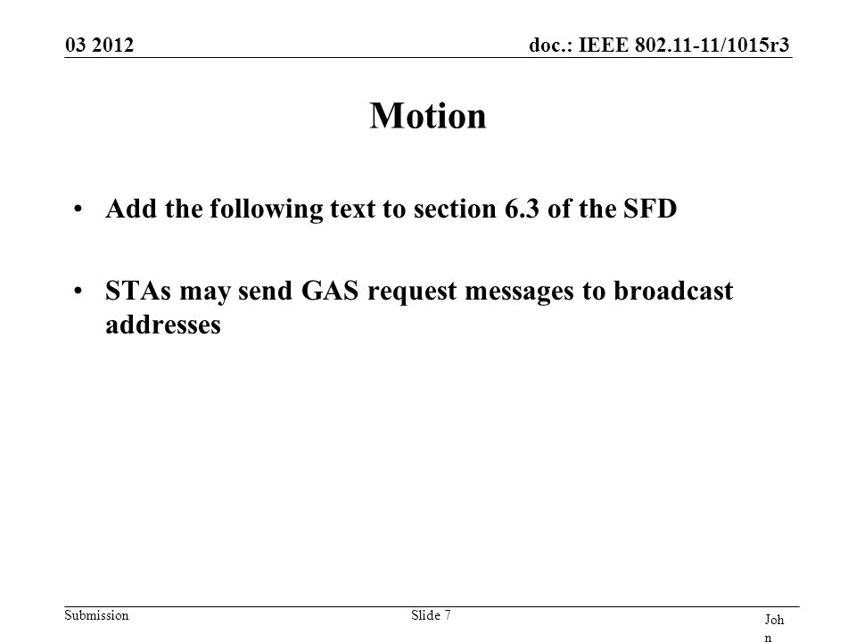 doc.: IEEE 802.11-11/1015r3 Submission Motion Add the following text to section 6.3 of the SFD STAs may send GAS request messages to broadcast addresses 03 2012 Joh n Doe, Som e Co mpa ny Slide 7