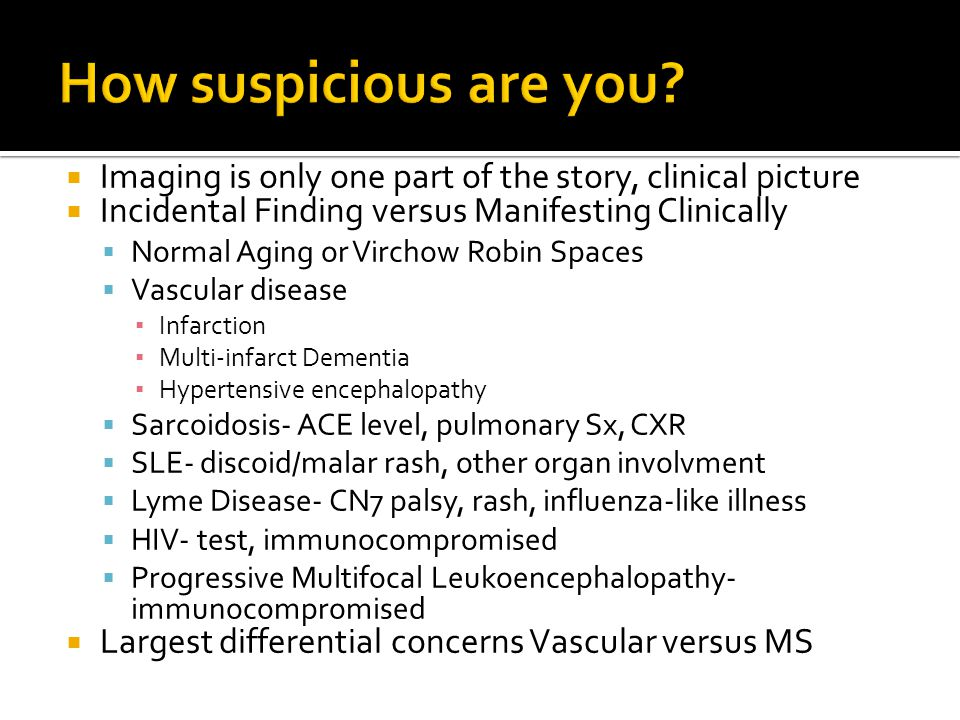  Imaging is only one part of the story, clinical picture  Incidental Finding versus Manifesting Clinically  Normal Aging or Virchow Robin Spaces 