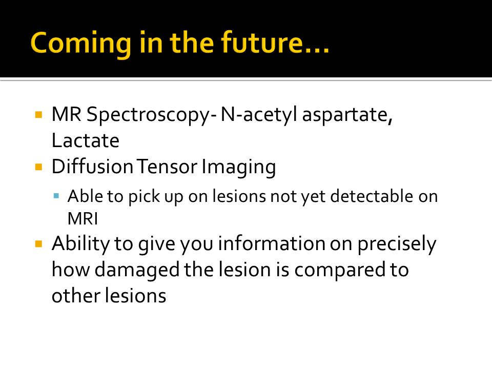  MR Spectroscopy- N-acetyl aspartate, Lactate  Diffusion Tensor Imaging  Able to pick up on lesions not yet detectable on MRI  Ability to give you