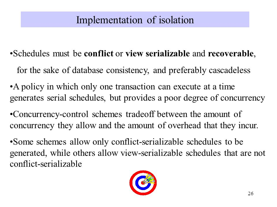 26 Implementation of isolation Schedules must be conflict or view serializable and recoverable, for the sake of database consistency, and preferably cascadeless A policy in which only one transaction can execute at a time generates serial schedules, but provides a poor degree of concurrency Concurrency-control schemes tradeoff between the amount of concurrency they allow and the amount of overhead that they incur.