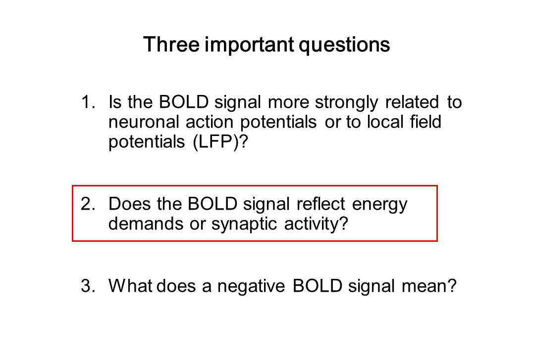 Three important questions 1.Is the BOLD signal more strongly related to neuronal action potentials or to local field potentials (LFP)? 2.Does the BOLD