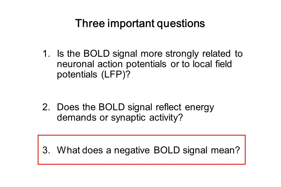 Three important questions 1.Is the BOLD signal more strongly related to neuronal action potentials or to local field potentials (LFP).