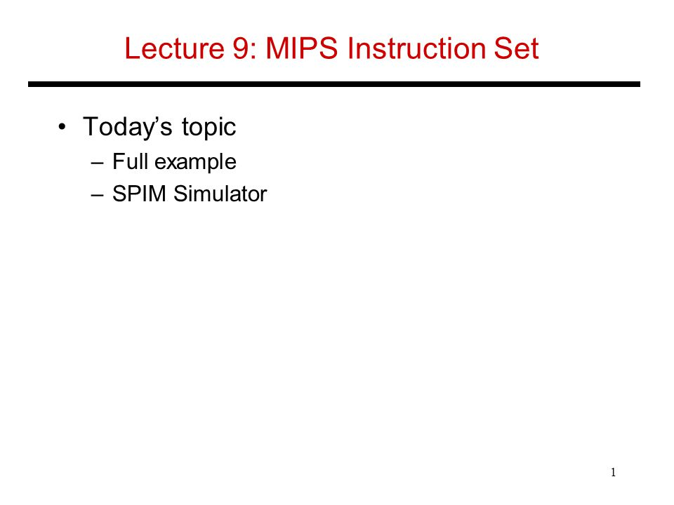 Lecture 9: MIPS Instruction Set Today's topic –Full example –SPIM Simulator 1