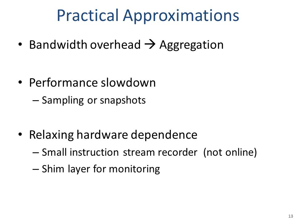 Practical Approximations Bandwidth overhead  Aggregation Performance slowdown – Sampling or snapshots Relaxing hardware dependence – Small instruction stream recorder (not online) – Shim layer for monitoring 13