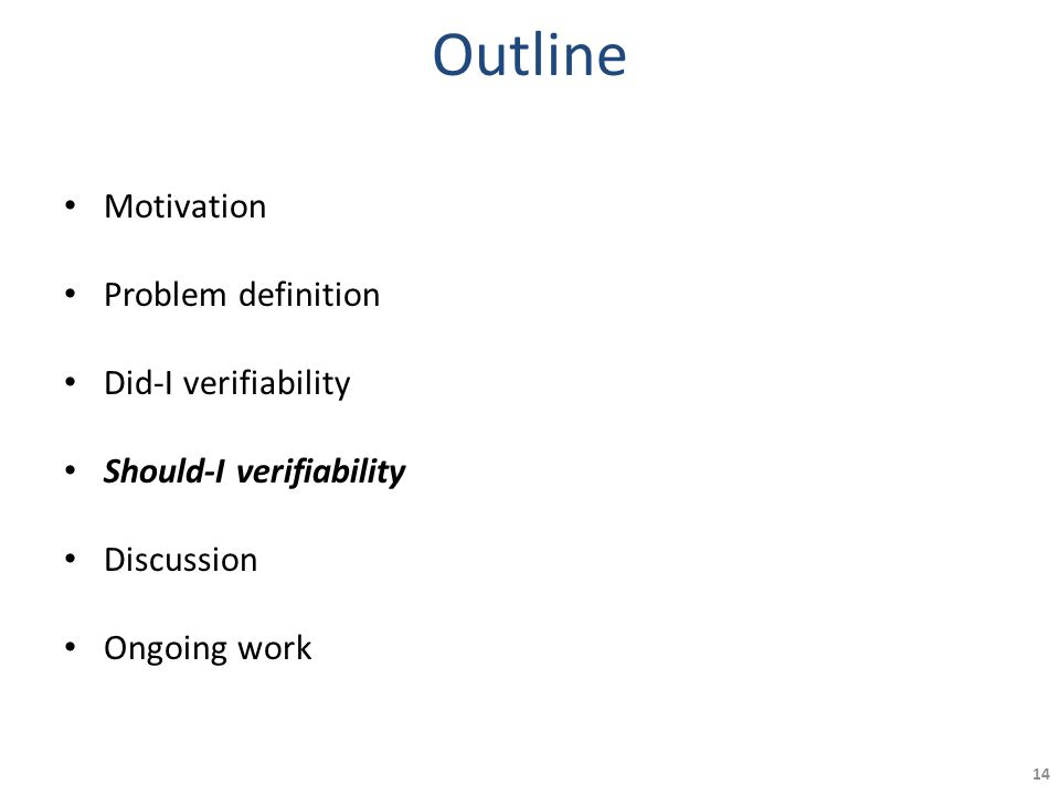 Outline Motivation Problem definition Did-I verifiability Should-I verifiability Discussion Ongoing work 14