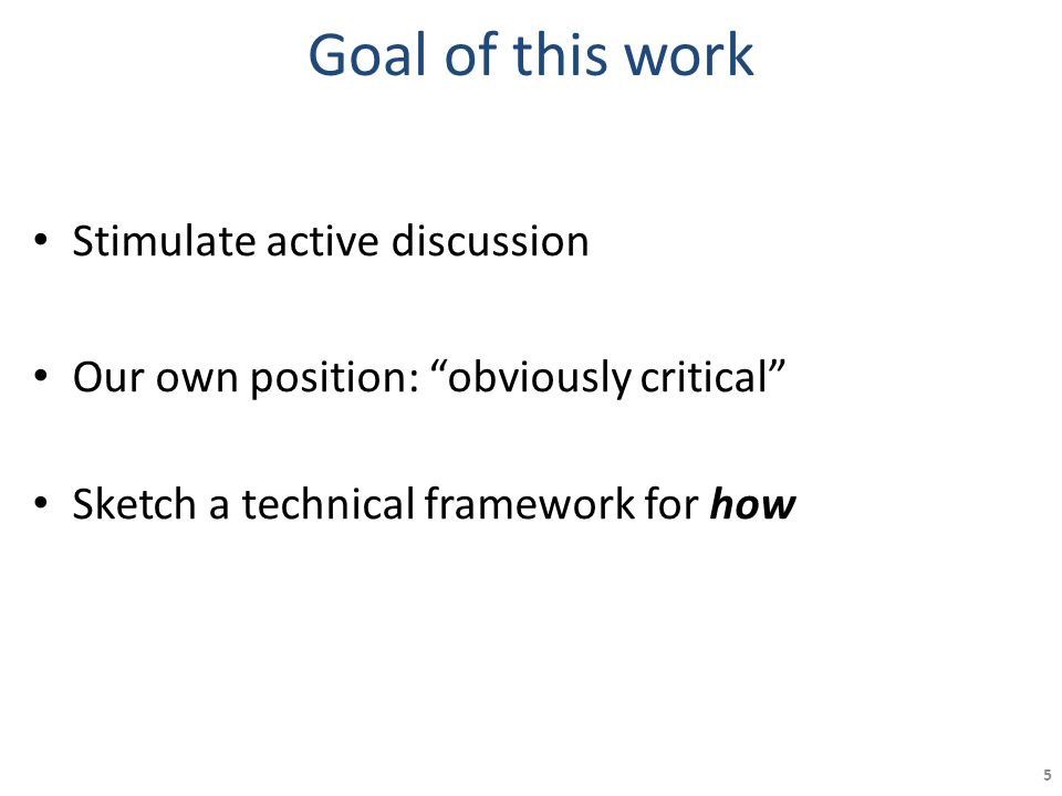 Goal of this work Stimulate active discussion Our own position: obviously critical Sketch a technical framework for how 5