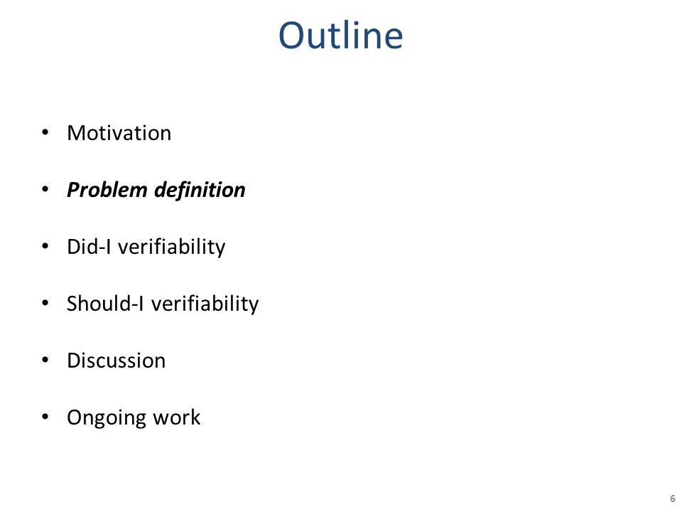 Outline Motivation Problem definition Did-I verifiability Should-I verifiability Discussion Ongoing work 6
